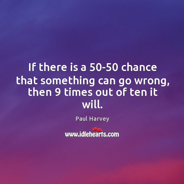 If there is a 50-50 chance that something can go wrong, then 9 times out of ten it will. Paul Harvey Picture Quote