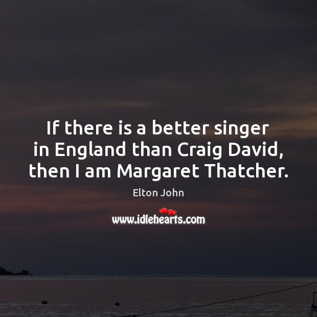 If there is a better singer in England than Craig David, then I am Margaret Thatcher. Elton John Picture Quote