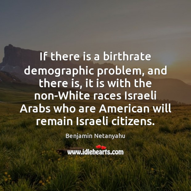 If there is a birthrate demographic problem, and there is, it is Benjamin Netanyahu Picture Quote