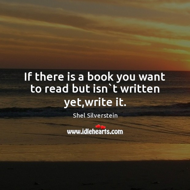 If there is a book you want to read but isn`t written yet,write it. Image