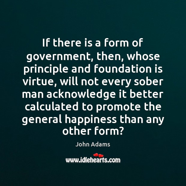 If there is a form of government, then, whose principle and foundation John Adams Picture Quote