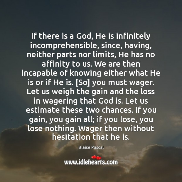 If there is a God, He is infinitely incomprehensible, since, having, neither Image