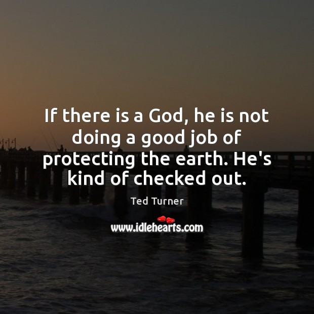 If there is a God, he is not doing a good job Ted Turner Picture Quote