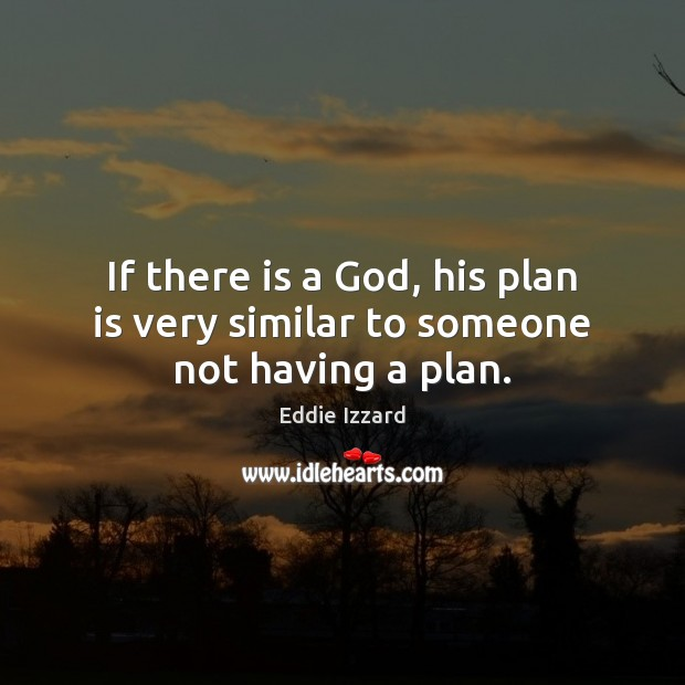 If there is a God, his plan is very similar to someone not having a plan. Eddie Izzard Picture Quote