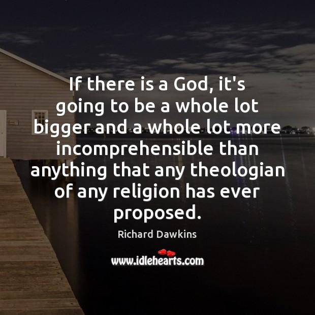 If there is a God, it's going to be a whole lot Richard Dawkins Picture Quote