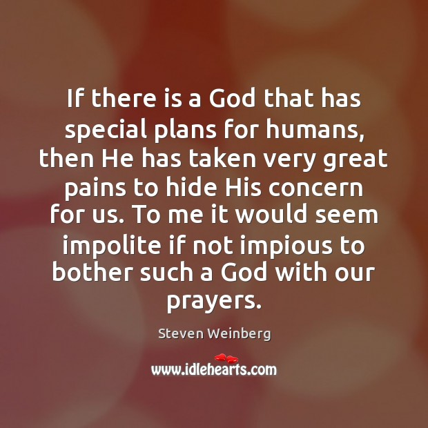 If there is a God that has special plans for humans, then Steven Weinberg Picture Quote