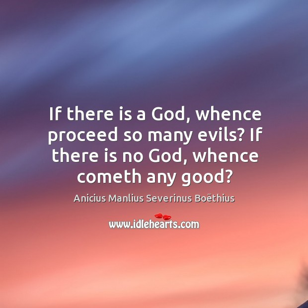 Image, If there is a god, whence proceed so many evils? if there is no god, whence cometh any good?