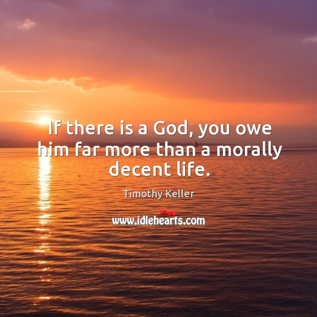 Image, If there is a God, you owe him far more than a morally decent life.