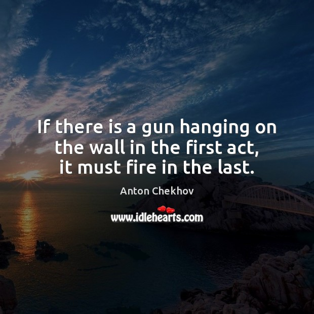 If there is a gun hanging on the wall in the first act, it must fire in the last. Anton Chekhov Picture Quote