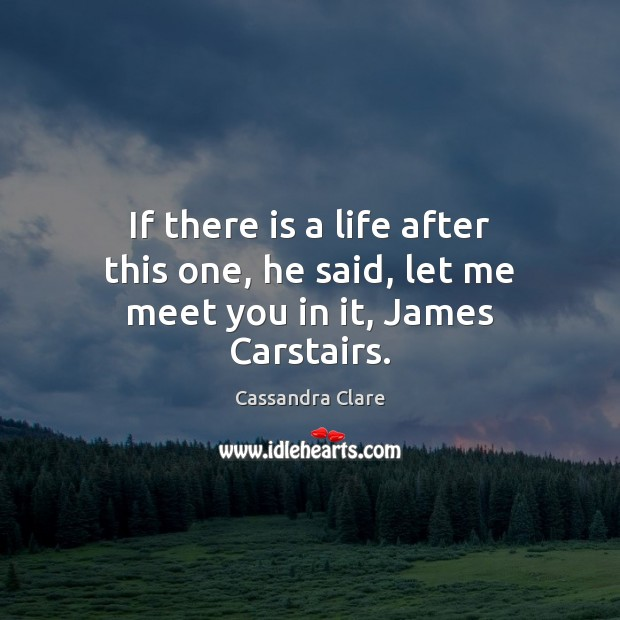If there is a life after this one, he said, let me meet you in it, James Carstairs. Image