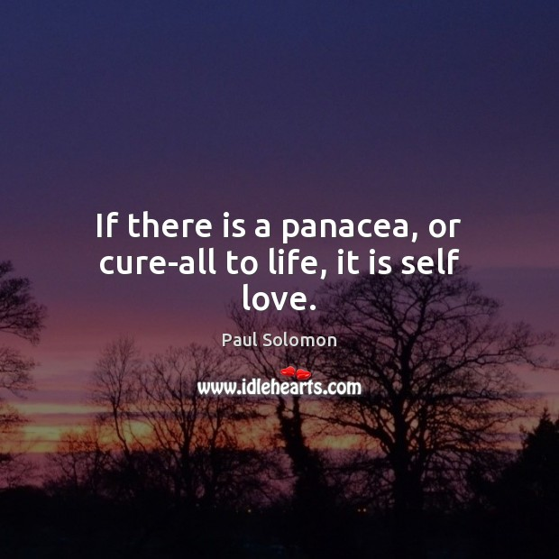If there is a panacea, or cure-all to life, it is self love. Paul Solomon Picture Quote