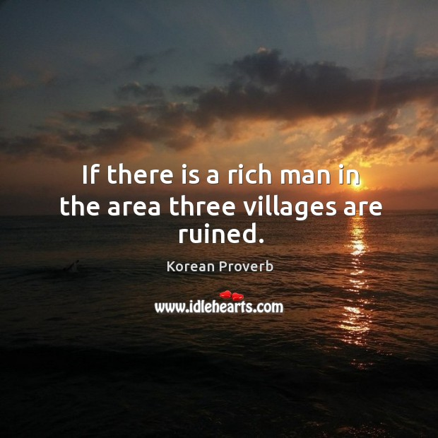 If there is a rich man in the area three villages are ruined. Korean Proverbs Image