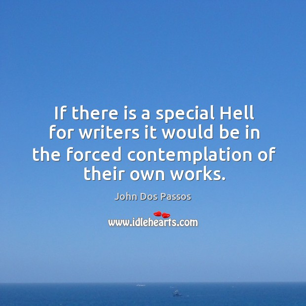 If there is a special hell for writers it would be in the forced contemplation of their own works. Image