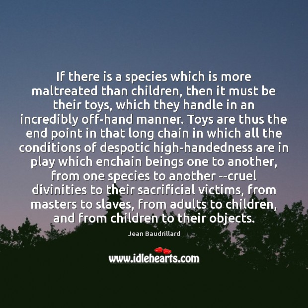 If there is a species which is more maltreated than children, then Jean Baudrillard Picture Quote