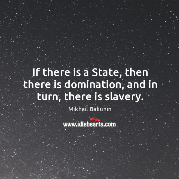 If there is a state, then there is domination, and in turn, there is slavery. Image