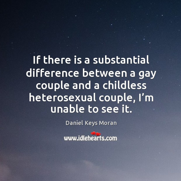 Daniel Keys Moran Picture Quote image saying: If there is a substantial difference between a gay couple and a childless heterosexual couple, I'm unable to see it.