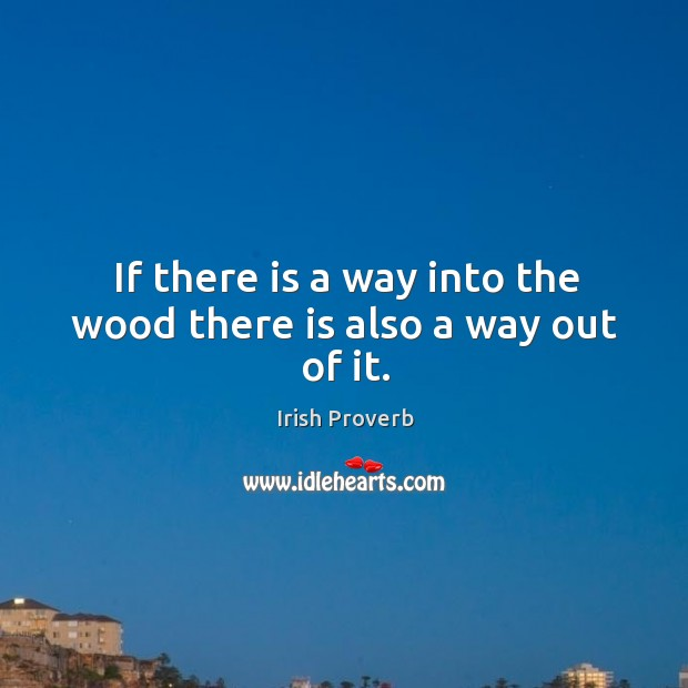 If there is a way into the wood there is also a way out of it. Irish Proverbs Image