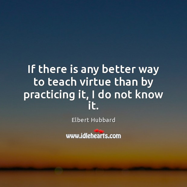 If there is any better way to teach virtue than by practicing it, I do not know it. Elbert Hubbard Picture Quote