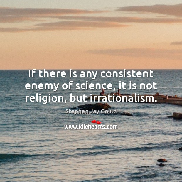 Image, If there is any consistent enemy of science, it is not religion, but irrationalism.