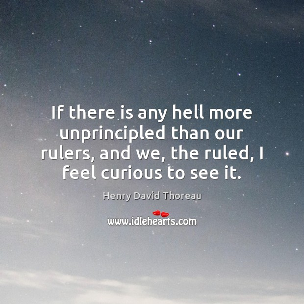 If there is any hell more unprincipled than our rulers, and we, Henry David Thoreau Picture Quote