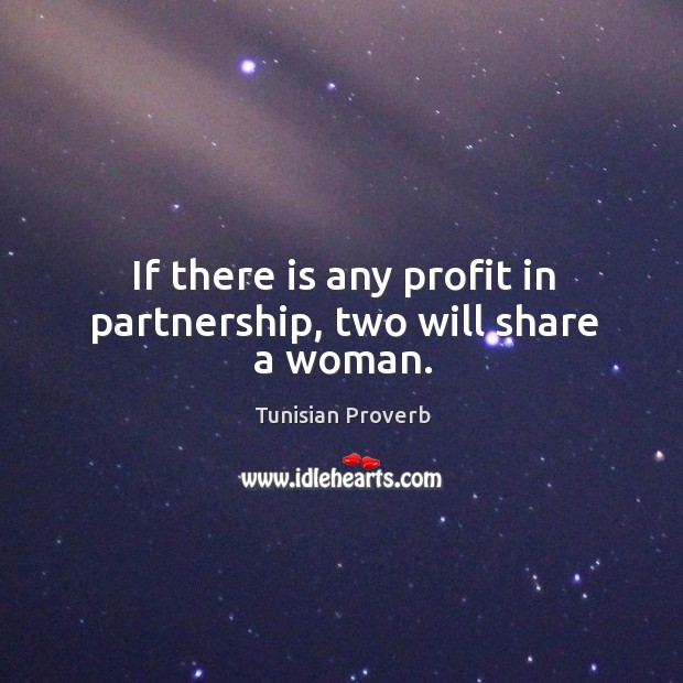 If there is any profit in partnership, two will share a woman. Tunisian Proverbs Image