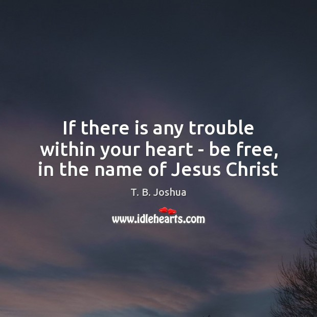 If there is any trouble within your heart – be free, in the name of Jesus Christ T. B. Joshua Picture Quote