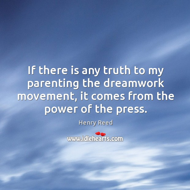 If there is any truth to my parenting the dreamwork movement, it comes from the power of the press. Henry Reed Picture Quote