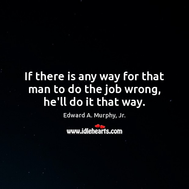 If there is any way for that man to do the job wrong, he'll do it that way. Image