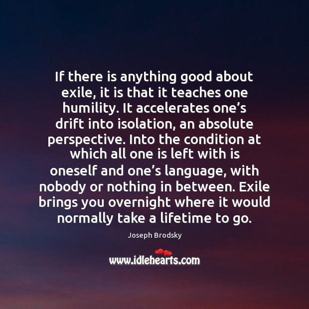 If there is anything good about exile, it is that it teaches Joseph Brodsky Picture Quote