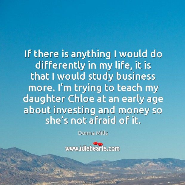 If there is anything I would do differently in my life, it is that I would study business more. Image
