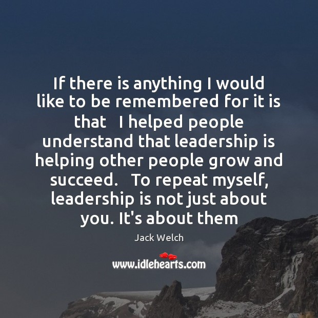If there is anything I would like to be remembered for it Leadership Quotes Image