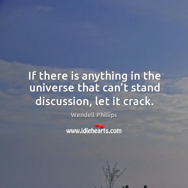 If there is anything in the universe that can't stand discussion, let it crack. Image