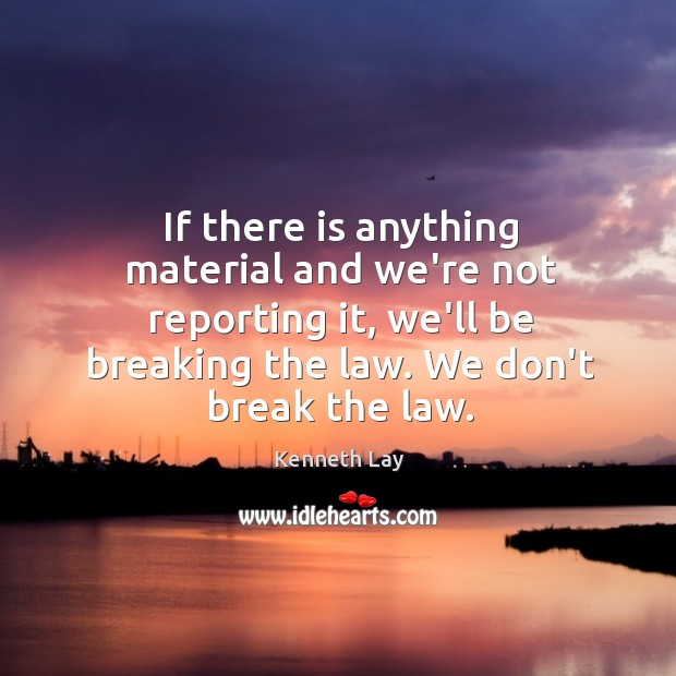 If there is anything material and we're not reporting it, we'll be Image