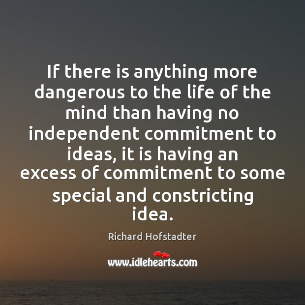 If there is anything more dangerous to the life of the mind Richard Hofstadter Picture Quote