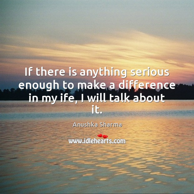 If there is anything serious enough to make a difference in my ife, I will talk about it. Image