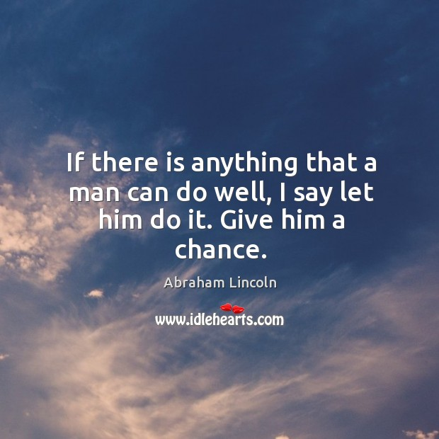 If there is anything that a man can do well, I say let him do it. Give him a chance. Image