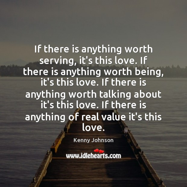 If there is anything worth serving, it's this love. If there is Image