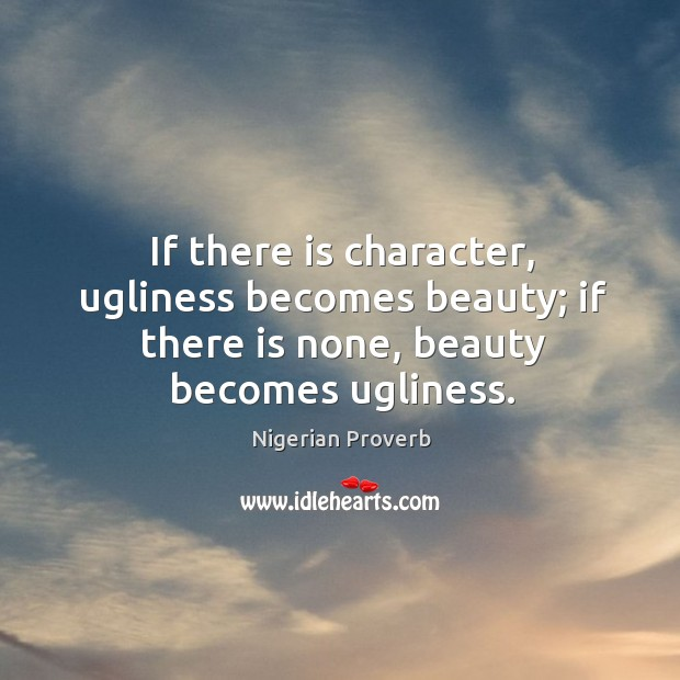 If there is character, ugliness becomes beauty; if there is none, beauty becomes ugliness. Nigerian Proverbs Image