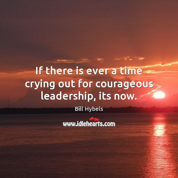 If there is ever a time crying out for courageous leadership, its now. Bill Hybels Picture Quote