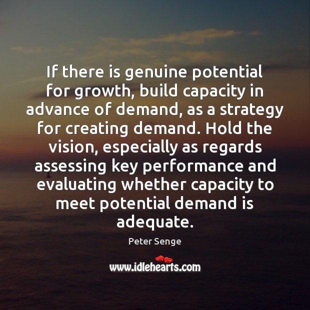 If there is genuine potential for growth, build capacity in advance of Peter Senge Picture Quote