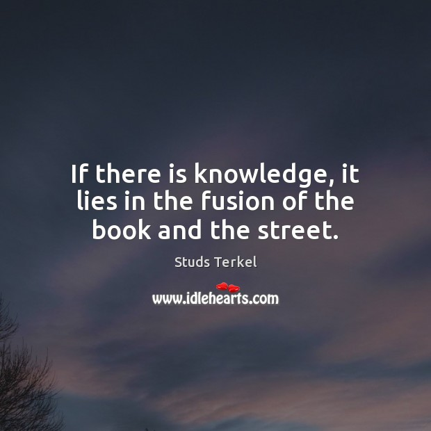 Image, If there is knowledge, it lies in the fusion of the book and the street.