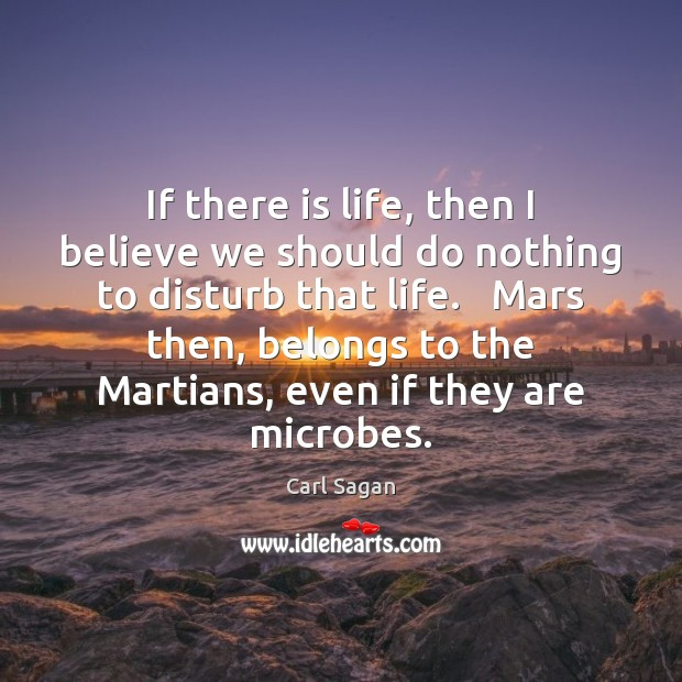 If there is life, then I believe we should do nothing to Carl Sagan Picture Quote