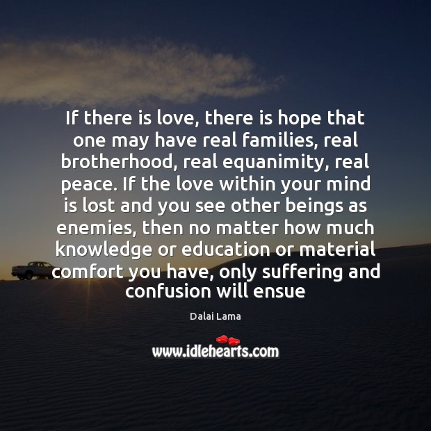 If there is love, there is hope that one may have real Dalai Lama Picture Quote