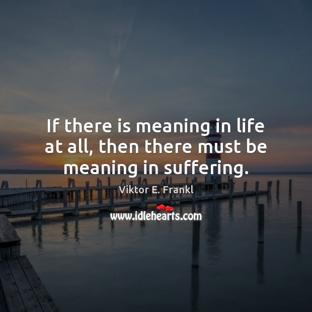 If there is meaning in life at all, then there must be meaning in suffering. Viktor E. Frankl Picture Quote