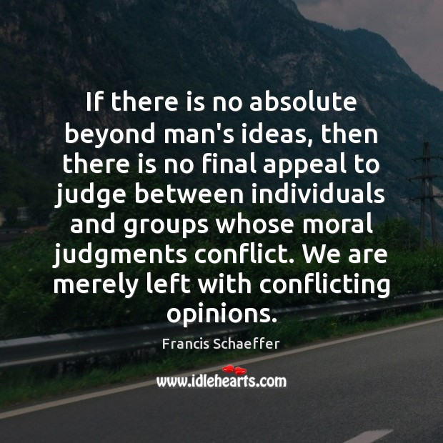 If there is no absolute beyond man's ideas, then there is no Francis Schaeffer Picture Quote