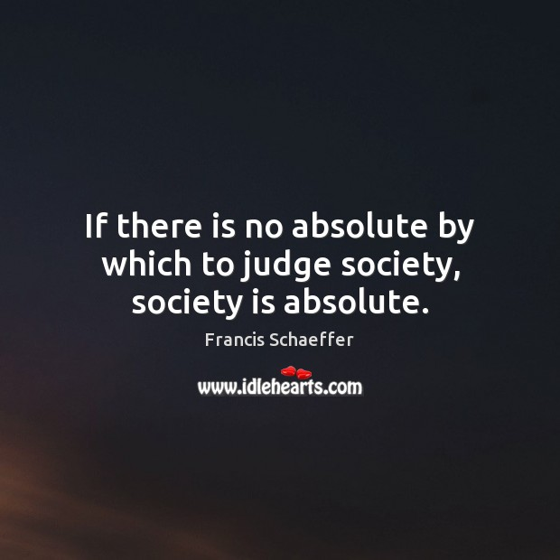 If there is no absolute by which to judge society, society is absolute. Francis Schaeffer Picture Quote