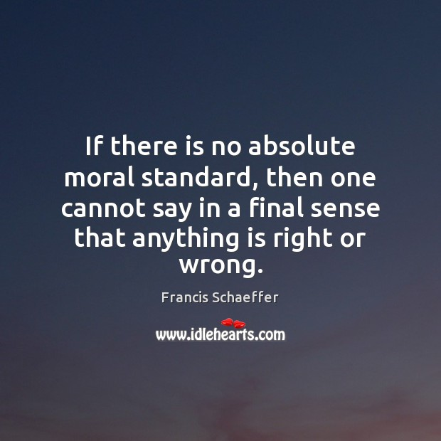 If there is no absolute moral standard, then one cannot say in Francis Schaeffer Picture Quote