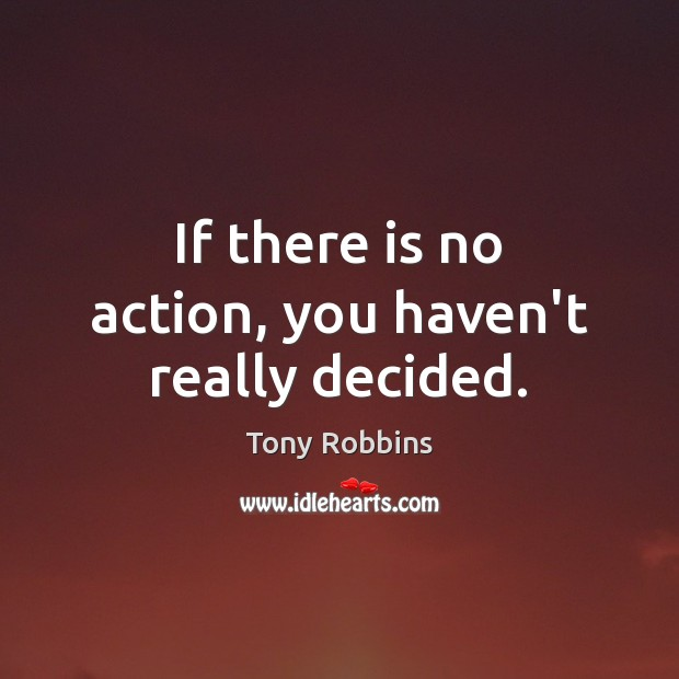 If there is no action, you haven't really decided. Tony Robbins Picture Quote