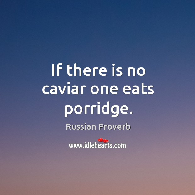If there is no caviar one eats porridge. Russian Proverbs Image