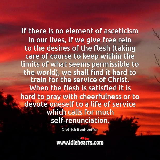 If there is no element of asceticism in our lives, if we Dietrich Bonhoeffer Picture Quote